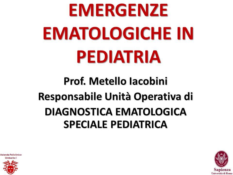 EMERGENZE EMATOLOGICHE IN PEDIATRIA Prof. Metello Iacobini Responsabile Unità Operativa di DIAGNOSTICA EMATOLOGICA SPECIALE PEDIATRICA