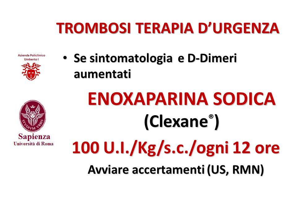 TROMBOSI TERAPIA D'URGENZA Se sintomatologia e D-Dimeri aumentati Se sintomatologia e D-Dimeri aumentati ENOXAPARINA SODICA (Clexane) ENOXAPARINA SODI