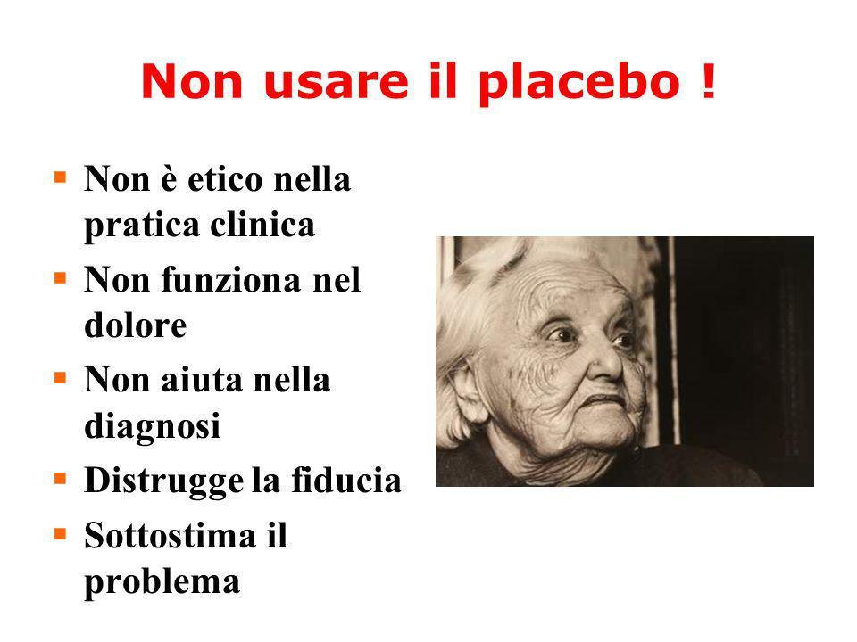 Non usare il placebo !  Non è etico nella pratica clinica  Non funziona nel dolore  Non aiuta nella diagnosi  Distrugge la fiducia  Sottostima il