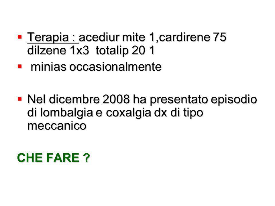  Terapia : acediur mite 1,cardirene 75 dilzene 1x3 totalip 20 1  minias occasionalmente  Nel dicembre 2008 ha presentato episodio di lombalgia e co