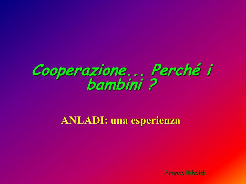 Cooperazione... Perché i bambini ANLADI: una esperienza Franco Riboldi