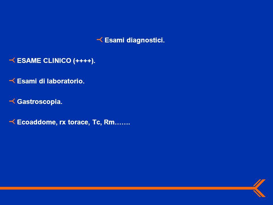 Esami diagnostici. ESAME CLINICO (++++). Esami di laboratorio. Gastroscopia. Ecoaddome, rx torace, Tc, Rm…….