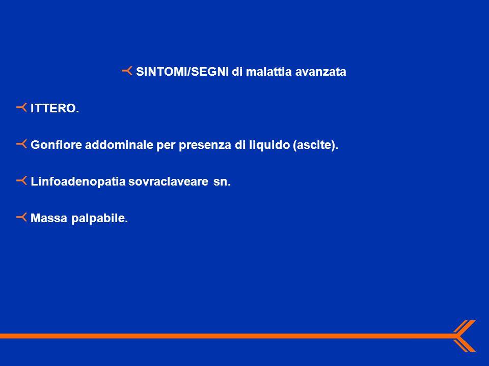 SINTOMI/SEGNI di malattia avanzata ITTERO. Gonfiore addominale per presenza di liquido (ascite). Linfoadenopatia sovraclaveare sn. Massa palpabile.