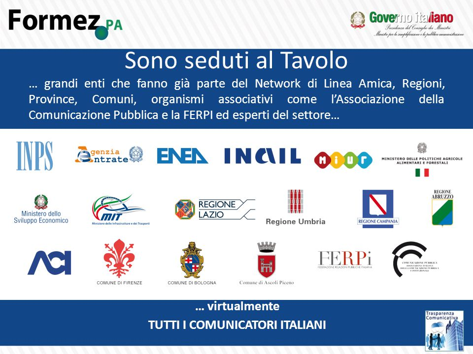 Sono seduti al Tavolo … grandi enti che fanno già parte del Network di Linea Amica, Regioni, Province, Comuni, organismi associativi come l'Associazione della Comunicazione Pubblica e la FERPI ed esperti del settore… … virtualmente TUTTI I COMUNICATORI ITALIANI