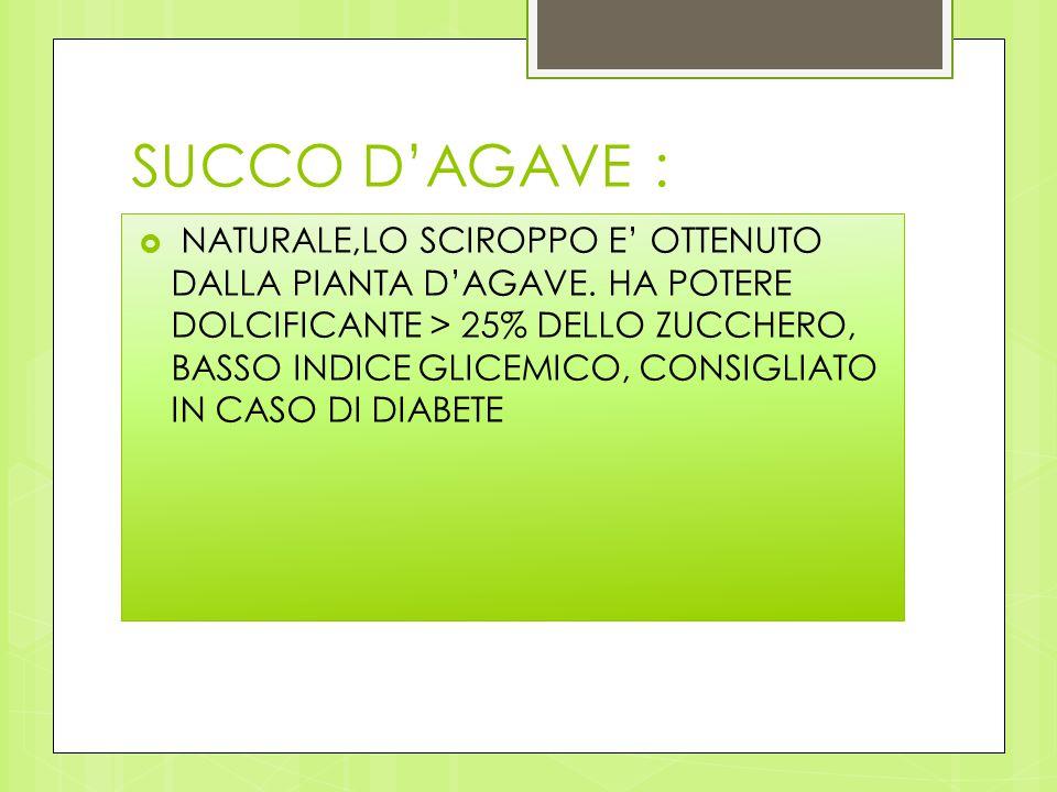 SUCCO D'AGAVE :  NATURALE,LO SCIROPPO E' OTTENUTO DALLA PIANTA D'AGAVE. HA POTERE DOLCIFICANTE > 25% DELLO ZUCCHERO, BASSO INDICE GLICEMICO, CONSIGLI