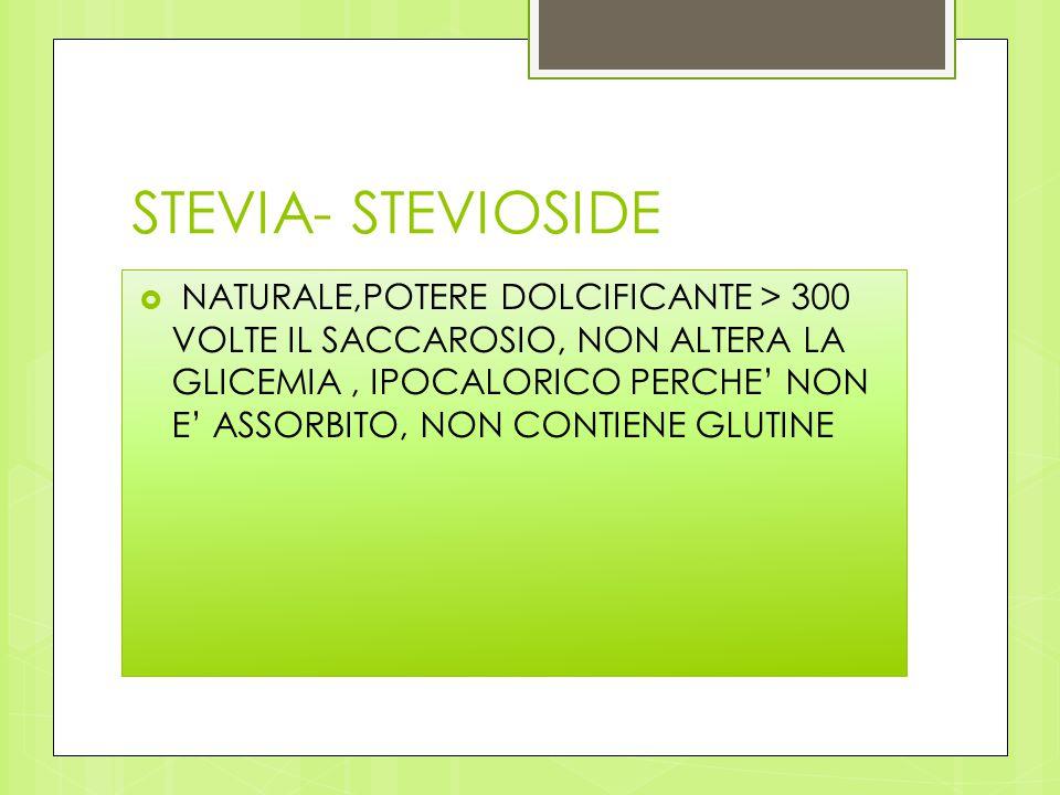 STEVIA- STEVIOSIDE  NATURALE,POTERE DOLCIFICANTE > 300 VOLTE IL SACCAROSIO, NON ALTERA LA GLICEMIA, IPOCALORICO PERCHE' NON E' ASSORBITO, NON CONTIEN