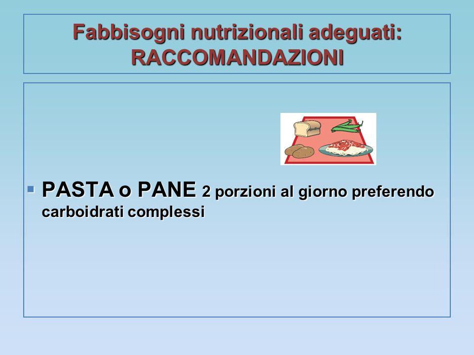 Fabbisogni nutrizionali adeguati: RACCOMANDAZIONI  PASTA o PANE 2 porzioni al giorno preferendo carboidrati complessi