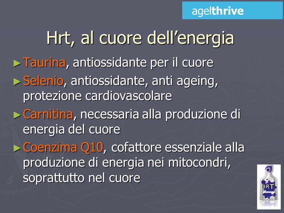 ► Taurina, antiossidante per il cuore ► Selenio, antiossidante, anti ageing, protezione cardiovascolare ► Carnitina, necessaria alla produzione di energia del cuore ► Coenzima Q10, cofattore essenziale alla produzione di energia nei mitocondri, soprattutto nel cuore Hrt, al cuore dell'energia agelthrive