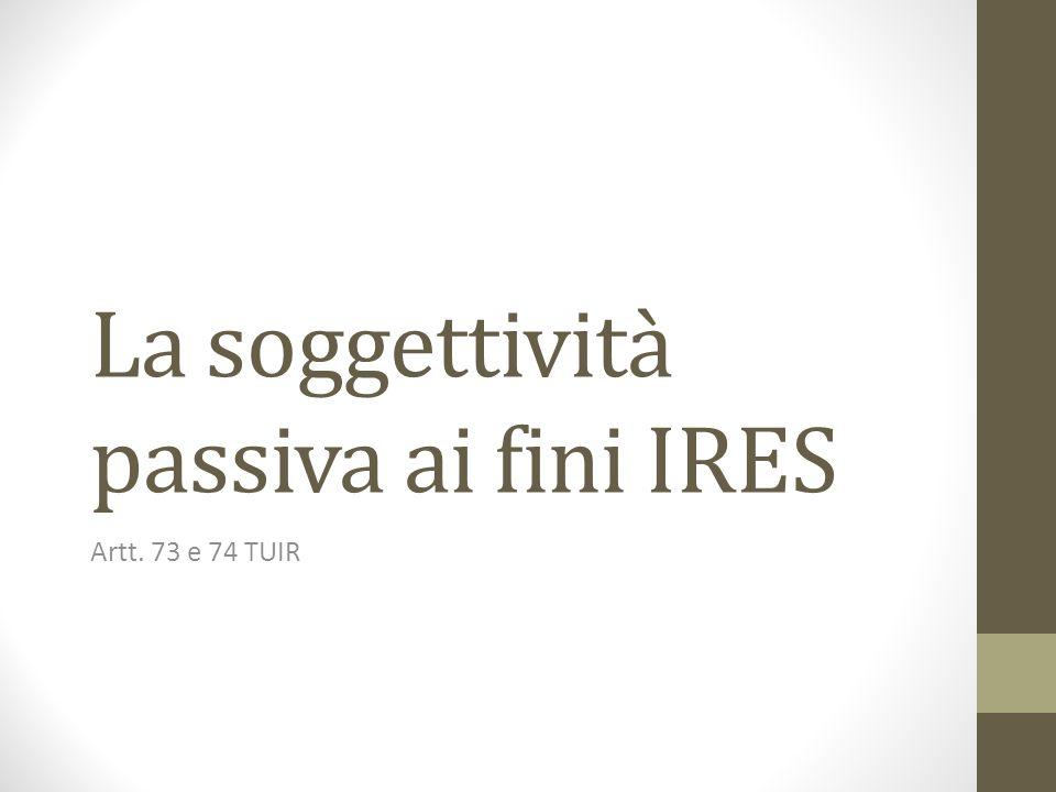 La soggettività passiva ai fini IRES Artt. 73 e 74 TUIR