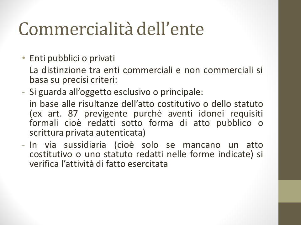Commercialità dell'ente Enti pubblici o privati La distinzione tra enti commerciali e non commerciali si basa su precisi criteri: -Si guarda all'ogget