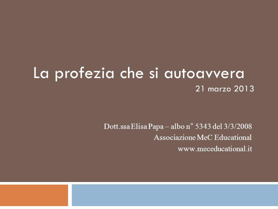 La profezia che si autoavvera 21 marzo 2013 Dott.ssa Elisa Papa – albo n° 5343 del 3/3/2008 Associazione MeC Educational www.meceducational.it