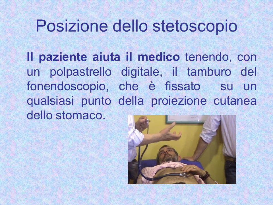 Posizione dello stetoscopio Il paziente aiuta il medico tenendo, con un polpastrello digitale, il tamburo del fonendoscopio, che è fissato su un qualsiasi punto della proiezione cutanea dello stomaco.