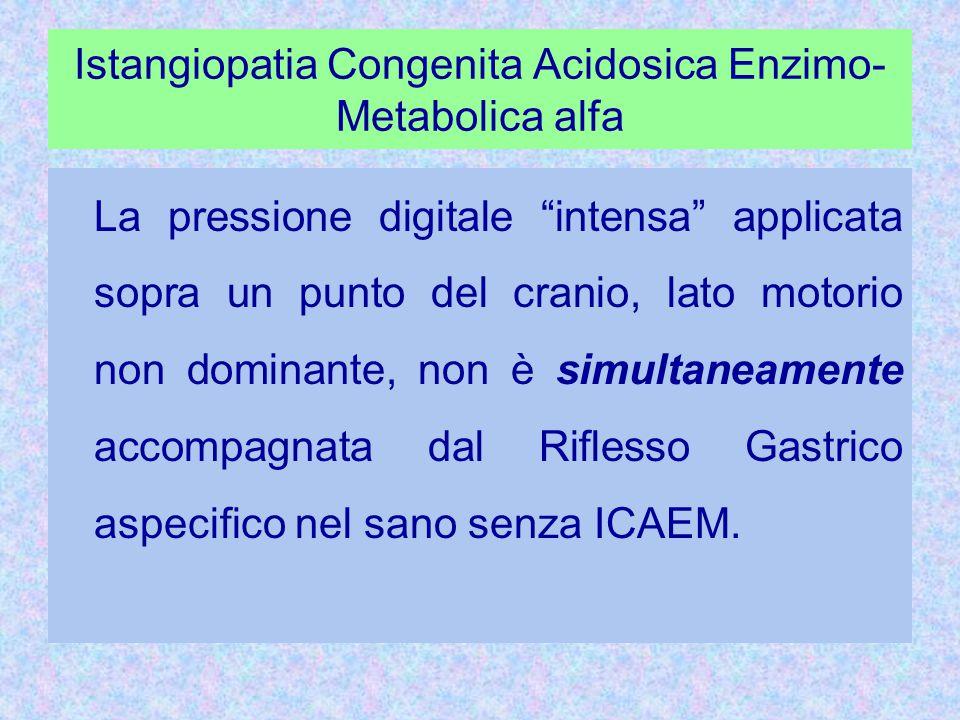 Istangiopatia Congenita Acidosica Enzimo- Metabolica alfa La pressione digitale intensa applicata sopra un punto del cranio, lato motorio non dominante, non è simultaneamente accompagnata dal Riflesso Gastrico aspecifico nel sano senza ICAEM.