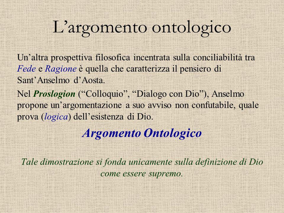 L'argomento ontologico Un'altra prospettiva filosofica incentrata sulla conciliabilità tra Fede e Ragione è quella che caratterizza il pensiero di San