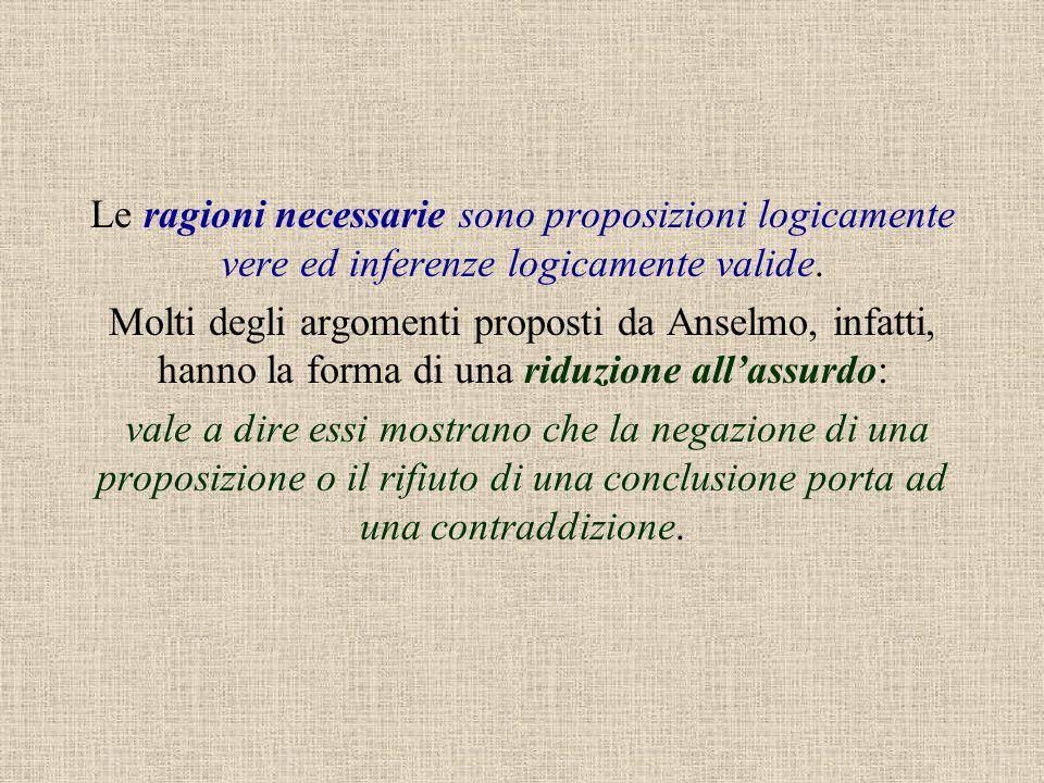 Le ragioni necessarie sono proposizioni logicamente vere ed inferenze logicamente valide. Molti degli argomenti proposti da Anselmo, infatti, hanno la