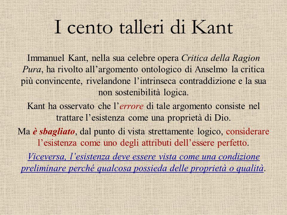 I cento talleri di Kant Immanuel Kant, nella sua celebre opera Critica della Ragion Pura, ha rivolto all'argomento ontologico di Anselmo la critica pi