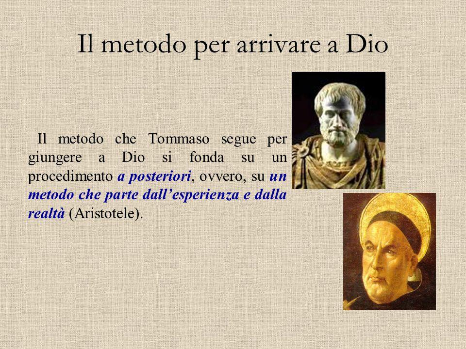 Il metodo per arrivare a Dio Il metodo che Tommaso segue per giungere a Dio si fonda su un procedimento a posteriori, ovvero, su un metodo che parte d