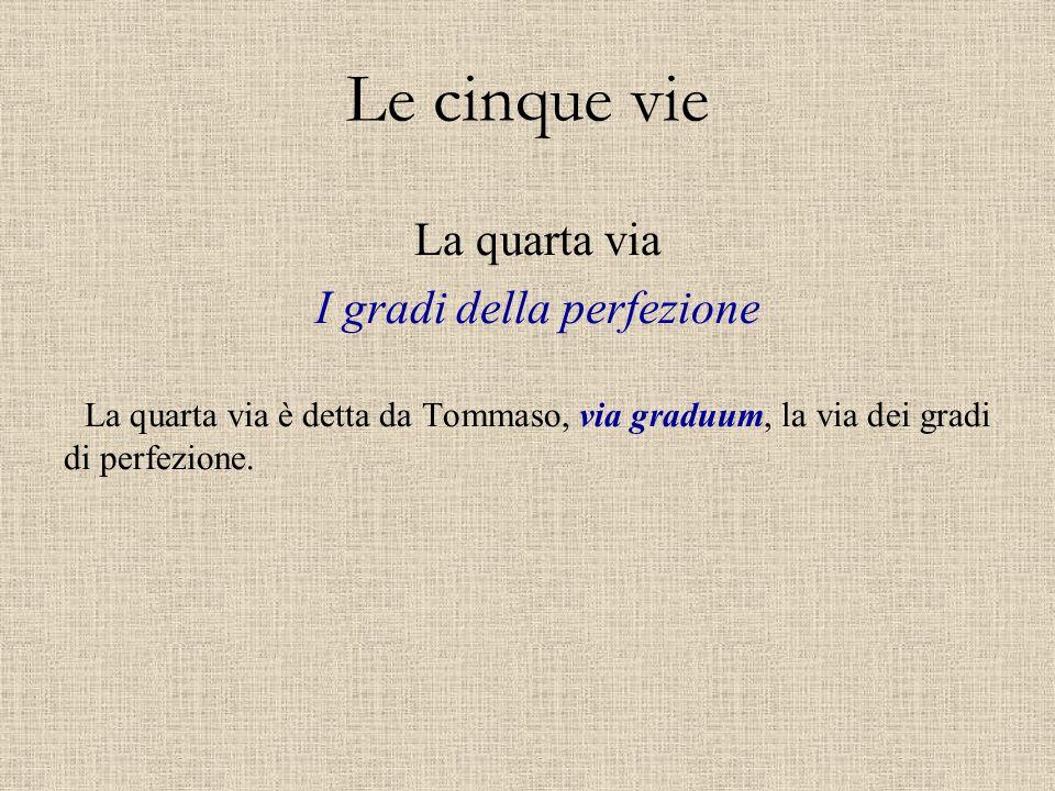 Le cinque vie La quarta via I gradi della perfezione La quarta via è detta da Tommaso, via graduum, la via dei gradi di perfezione.