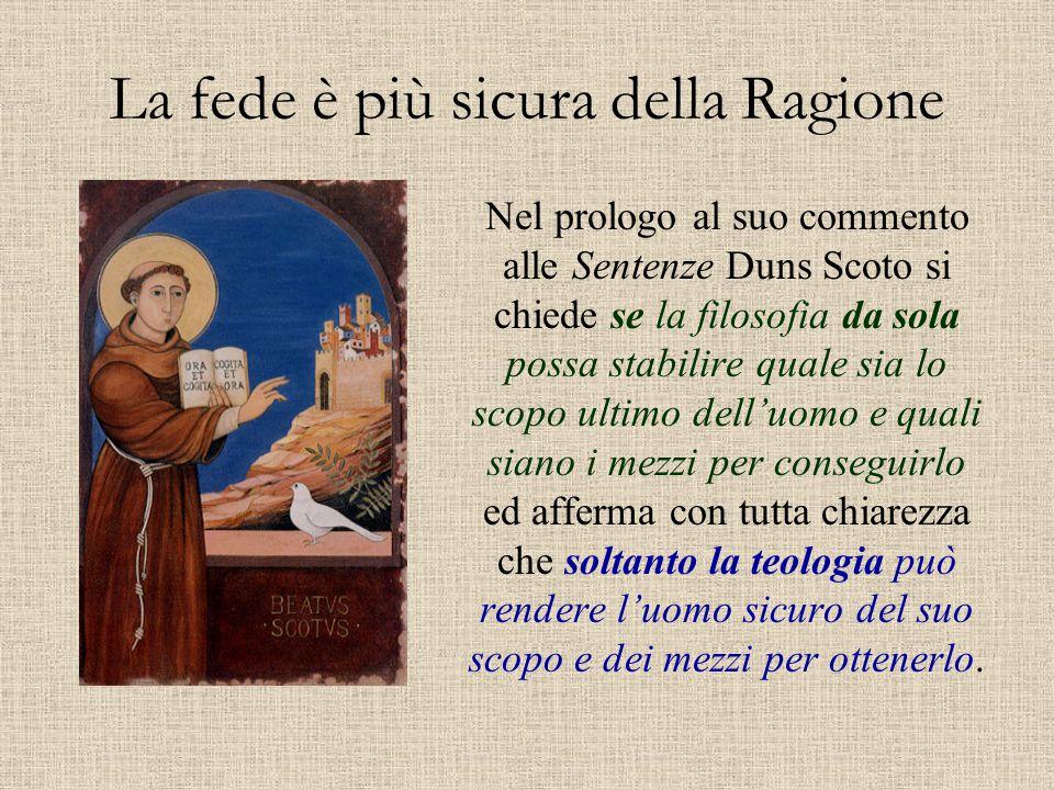 La fede è più sicura della Ragione Nel prologo al suo commento alle Sentenze Duns Scoto si chiede se la filosofia da sola possa stabilire quale sia lo