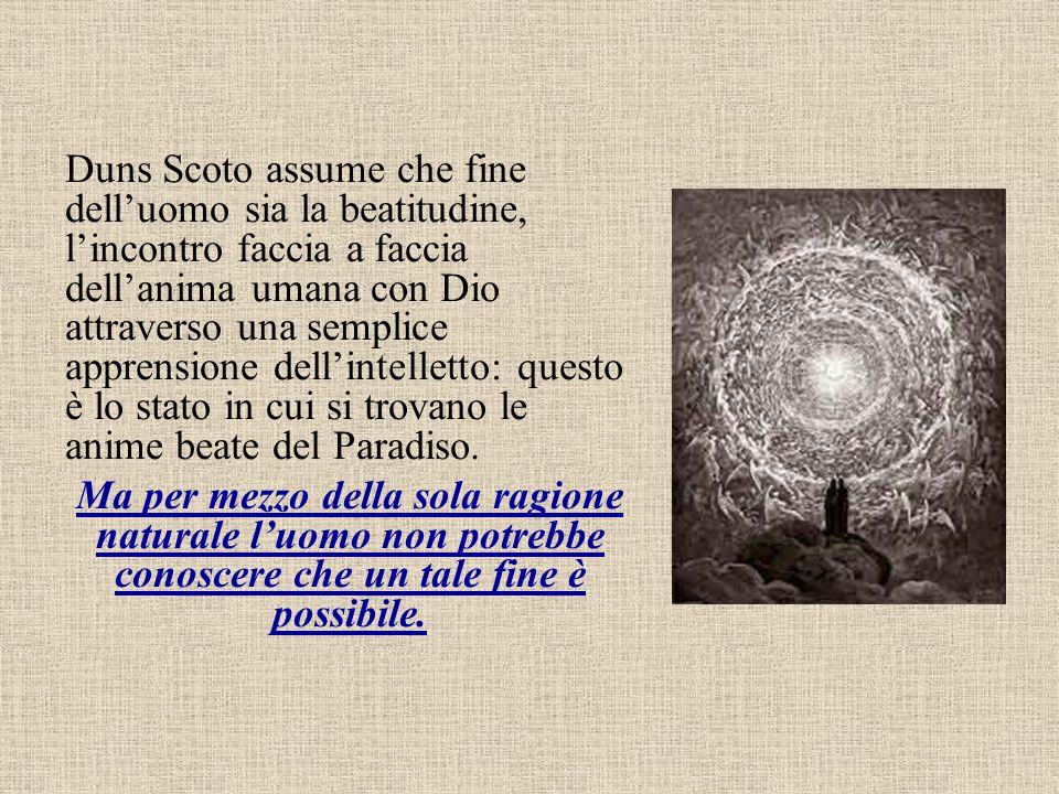 Duns Scoto assume che fine dell'uomo sia la beatitudine, l'incontro faccia a faccia dell'anima umana con Dio attraverso una semplice apprensione dell'