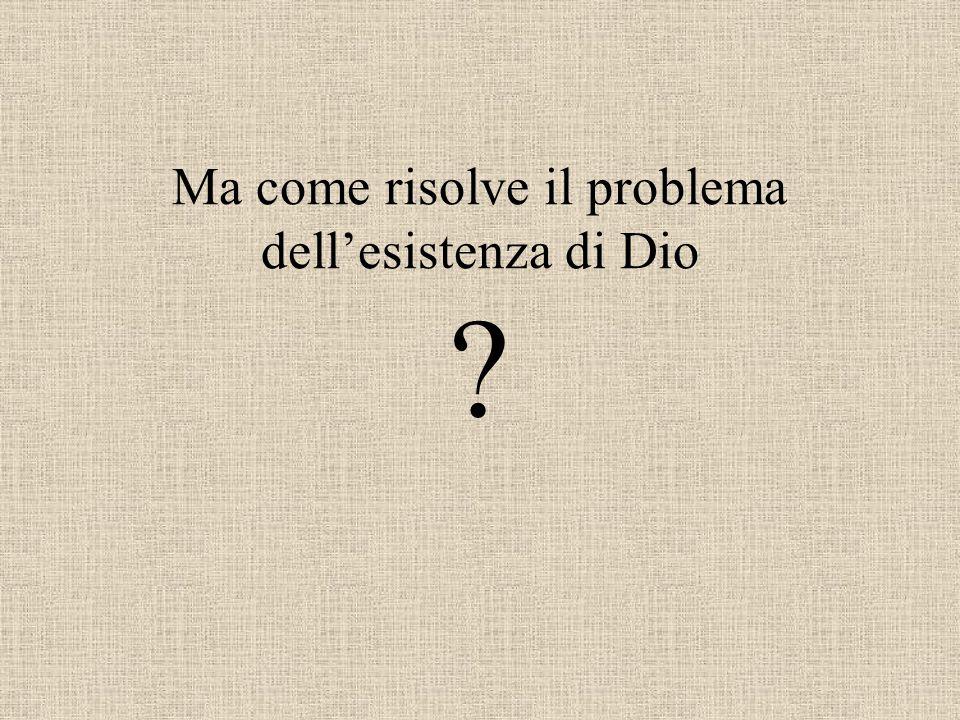 Ma come risolve il problema dell'esistenza di Dio ?
