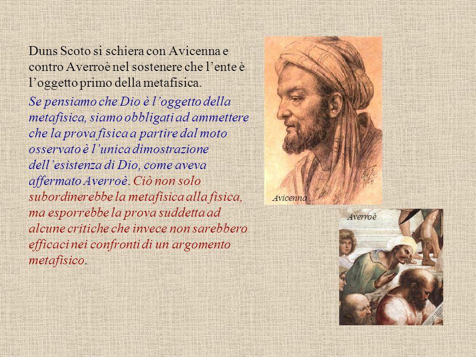 Duns Scoto si schiera con Avicenna e contro Averroè nel sostenere che l'ente è l'oggetto primo della metafisica. Se pensiamo che Dio è l'oggetto della