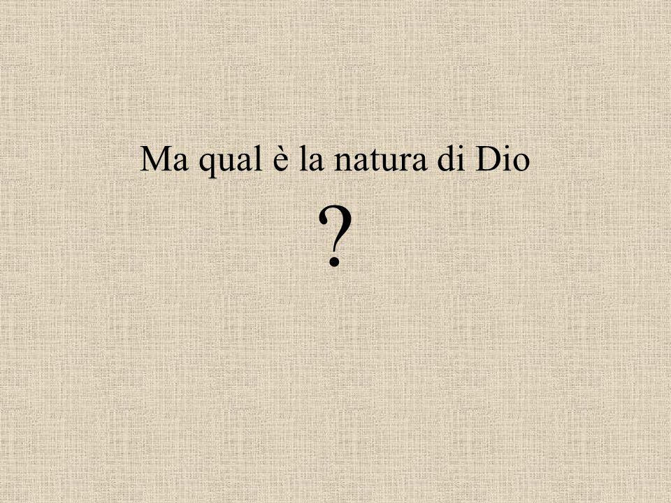 Ma qual è la natura di Dio ?