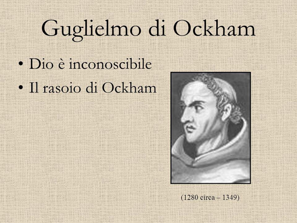 Guglielmo di Ockham Dio è inconoscibile Il rasoio di Ockham (1280 circa – 1349)