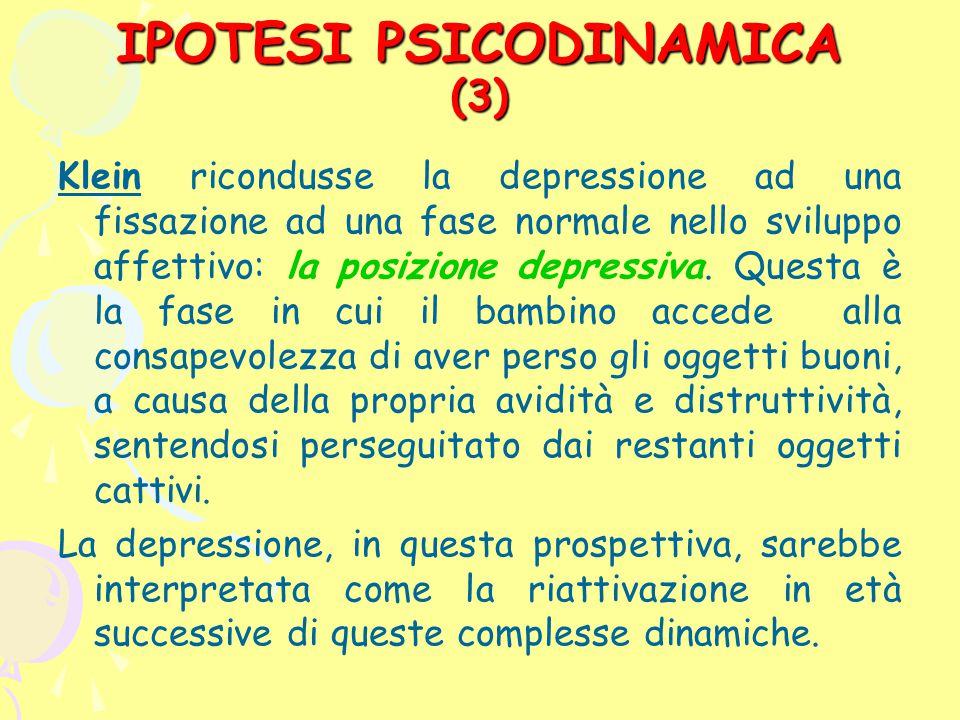 IPOTESI PSICODINAMICA (3) Klein ricondusse la depressione ad una fissazione ad una fase normale nello sviluppo affettivo: la posizione depressiva. Que