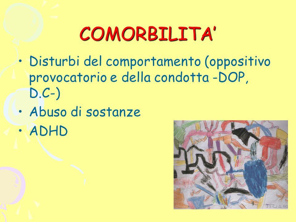 COMORBILITA' Disturbi del comportamento (oppositivo provocatorio e della condotta -DOP, D.C-) Abuso di sostanze ADHD