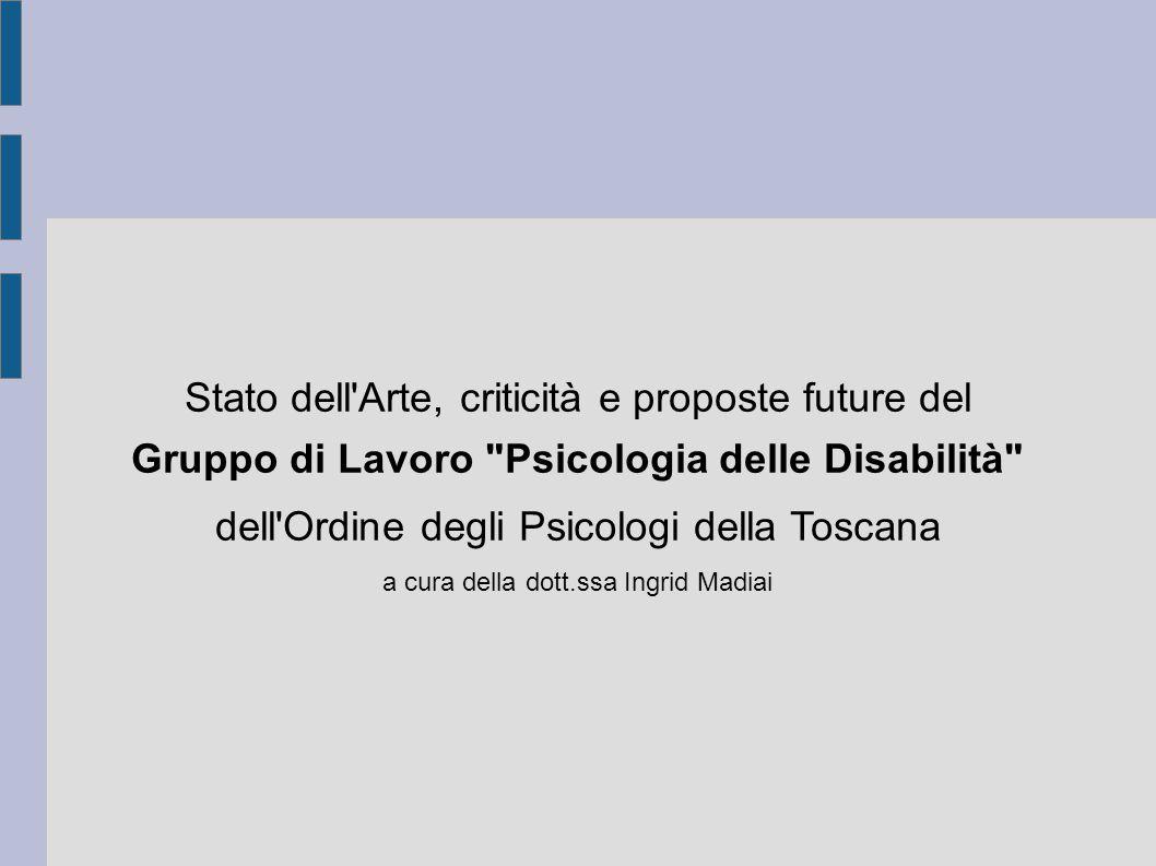 Stato dell Arte, criticità e proposte future del Gruppo di Lavoro Psicologia delle Disabilità dell Ordine degli Psicologi della Toscana a cura della dott.ssa Ingrid Madiai