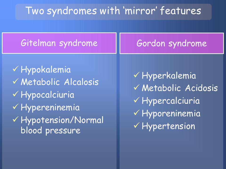 Two syndromes with 'mirror' features Hypokalemia Metabolic Alcalosis Hypocalciuria Hypereninemia Hypotension/Normal blood pressure Hyperkalemia Metabo