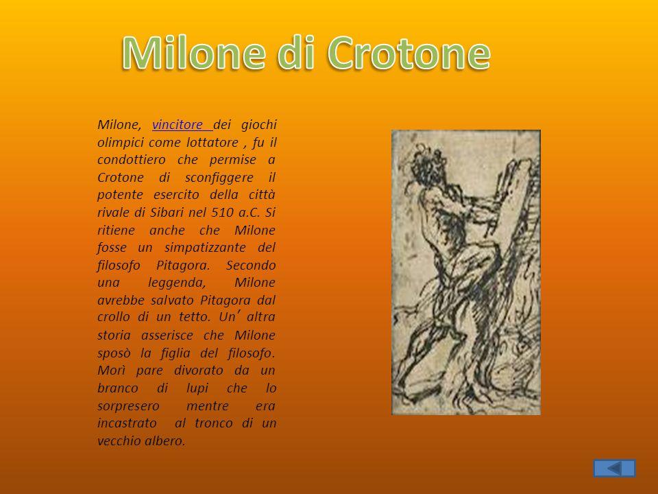 Milone, vincitore dei giochi olimpici come lottatore, fu il condottiero che permise a Crotone di sconfiggere il potente esercito della città rivale di