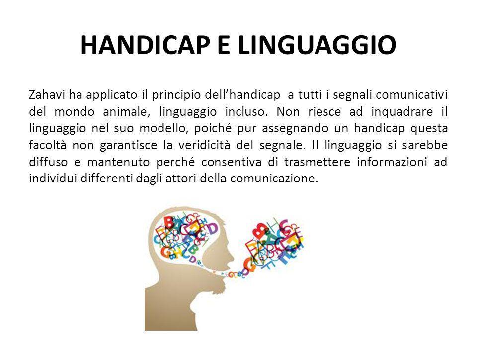 HANDICAP E LINGUAGGIO Zahavi ha applicato il principio dell'handicap a tutti i segnali comunicativi del mondo animale, linguaggio incluso. Non riesce