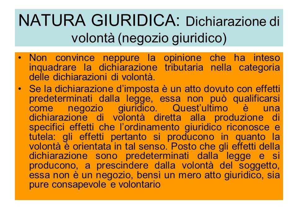 NATURA GIURIDICA: Dichiarazione di volontà (negozio giuridico) Non convince neppure la opinione che ha inteso inquadrare la dichiarazione tributaria nella categoria delle dichiarazioni di volontà.