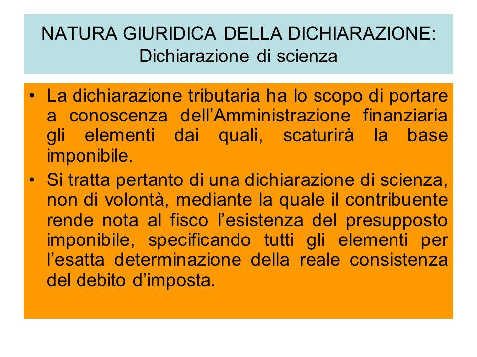 NATURA GIURIDICA DELLA DICHIARAZIONE: Dichiarazione di scienza La dichiarazione tributaria ha lo scopo di portare a conoscenza dell'Amministrazione fi