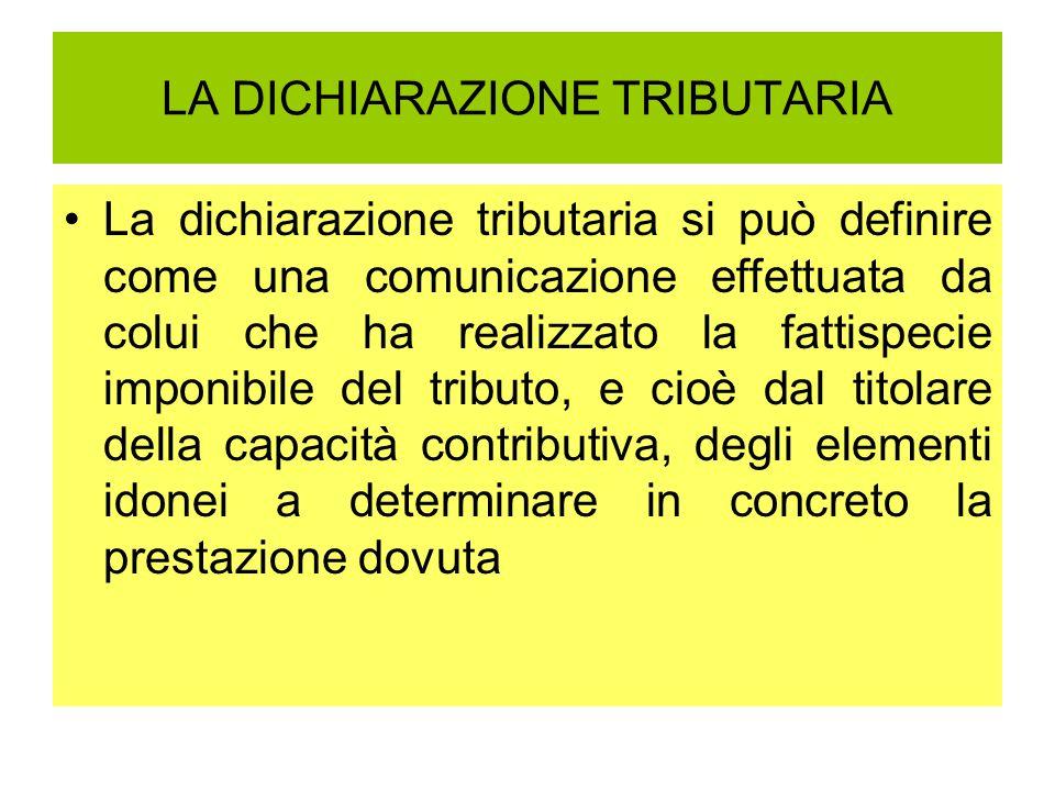 LA DICHIARAZIONE TRIBUTARIA La dichiarazione tributaria si può definire come una comunicazione effettuata da colui che ha realizzato la fattispecie im