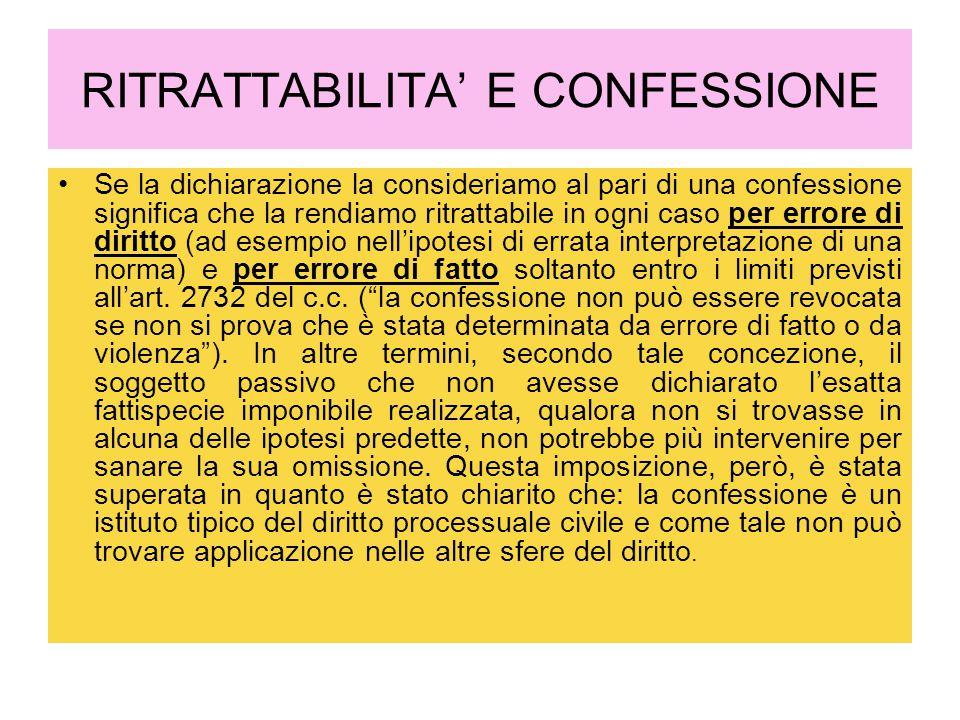 RITRATTABILITA' E CONFESSIONE Se la dichiarazione la consideriamo al pari di una confessione significa che la rendiamo ritrattabile in ogni caso per errore di diritto (ad esempio nell'ipotesi di errata interpretazione di una norma) e per errore di fatto soltanto entro i limiti previsti all'art.