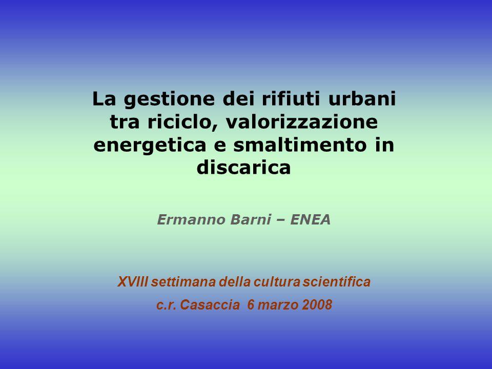 La gestione dei rifiuti urbani tra riciclo, valorizzazione energetica e smaltimento in discarica Ermanno Barni – ENEA XVIII settimana della cultura sc