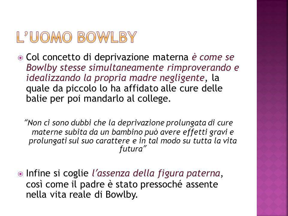  Col concetto di deprivazione materna è come se Bowlby stesse simultaneamente rimproverando e idealizzando la propria madre negligente, la quale da p