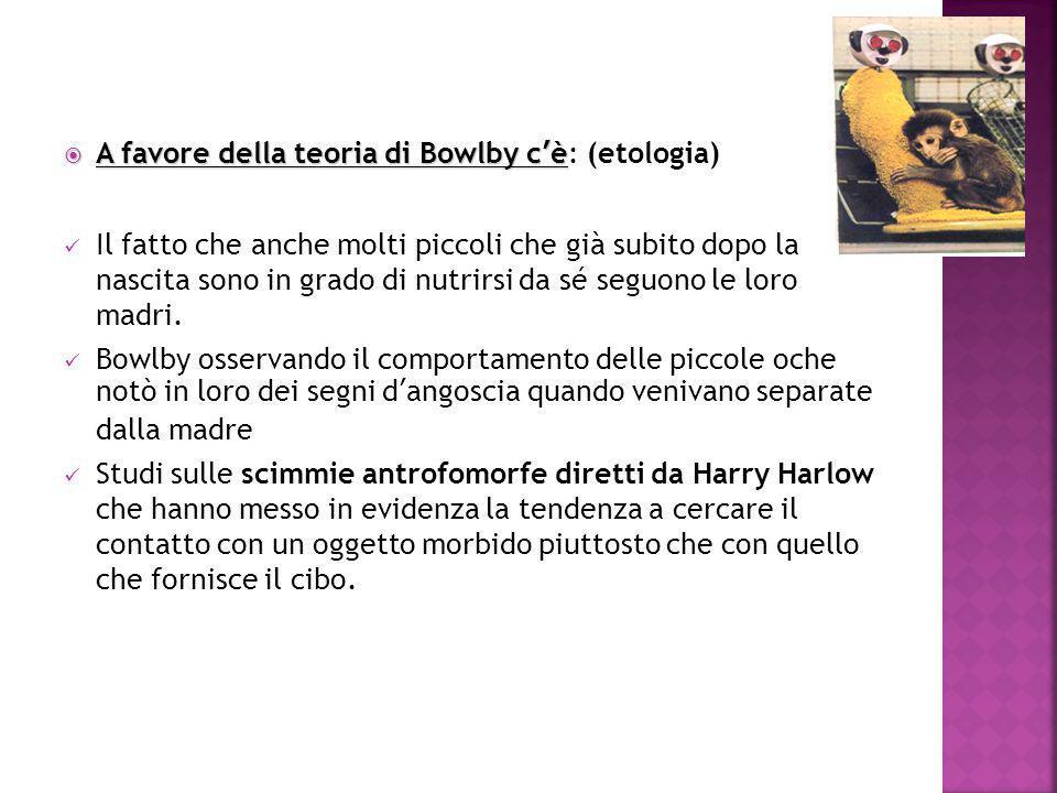 A favore della teoria di Bowlby c'è  A favore della teoria di Bowlby c'è: (etologia) Il fatto che anche molti piccoli che già subito dopo la nascit
