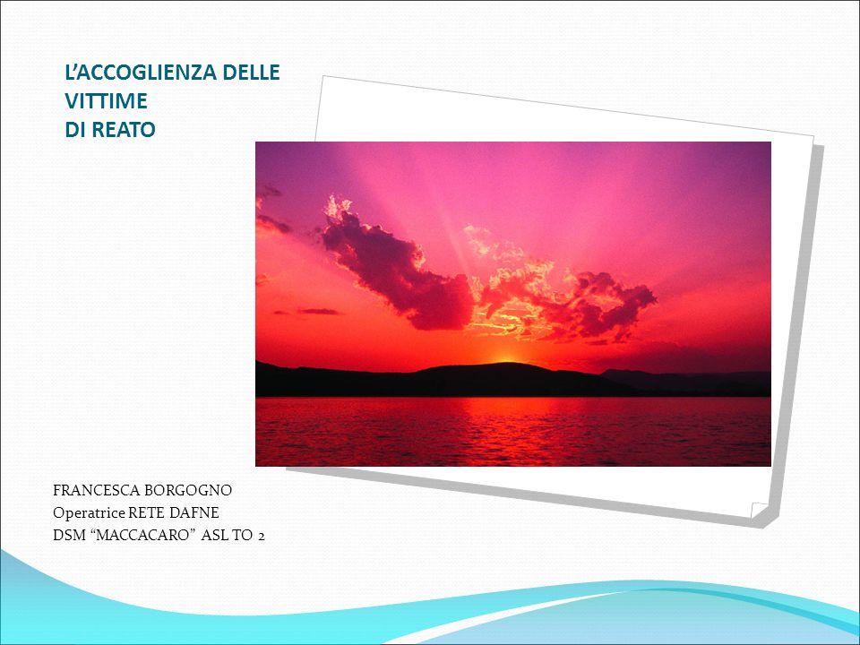 """L'ACCOGLIENZA DELLE VITTIME DI REATO FRANCESCA BORGOGNO Operatrice RETE DAFNE DSM """"MACCACARO"""" ASL TO 2"""