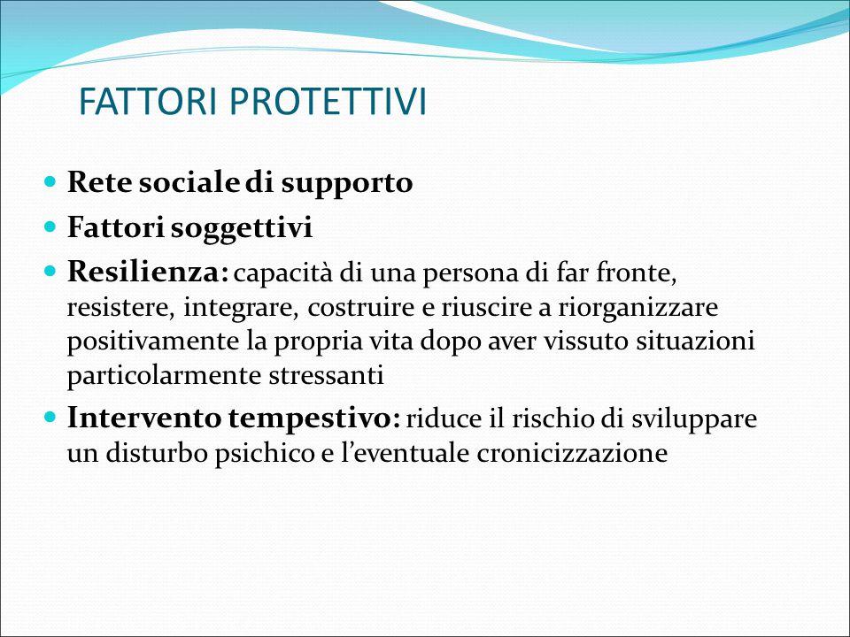 FATTORI PROTETTIVI Rete sociale di supporto Fattori soggettivi Resilienza: capacità di una persona di far fronte, resistere, integrare, costruire e ri