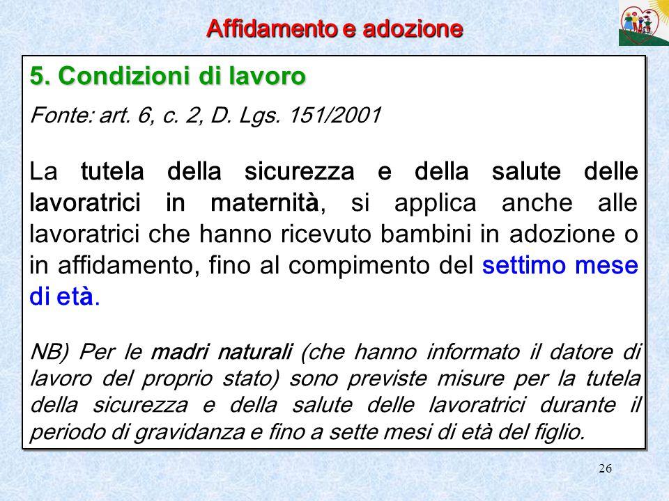 26 Affidamento e adozione 5. Condizioni di lavoro Fonte: art. 6, c. 2, D. Lgs. 151/2001 La tutela della sicurezza e della salute delle lavoratrici in