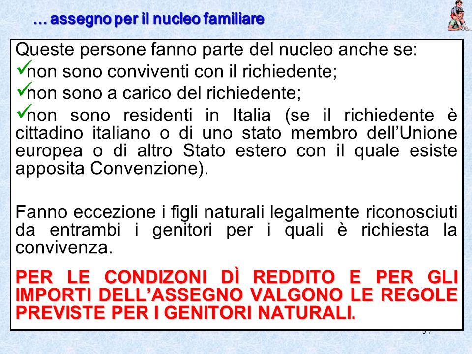 37 Queste persone fanno parte del nucleo anche se: non sono conviventi con il richiedente; non sono a carico del richiedente; non sono residenti in It