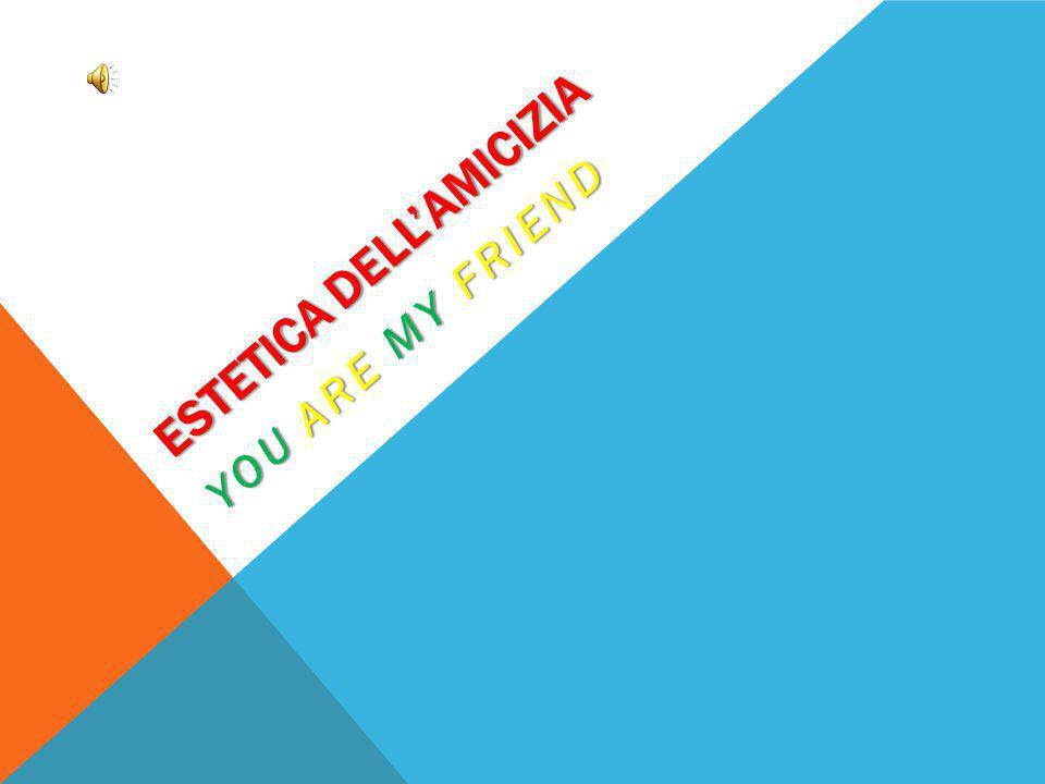IL NOSTRO GRUPPO: CHIMERA ESTETICA DELL AMICIZIA - YOU ARE MY FRIEND