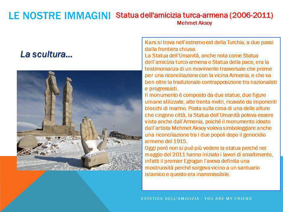LE NOSTRE IMMAGINI ESTETICA DELL'AMICIZIA - YOU ARE MY FRIEND Statua dell'amicizia turca-armena (2006-2011) Mehmet Aksoy La scultura… Kars si trova ne