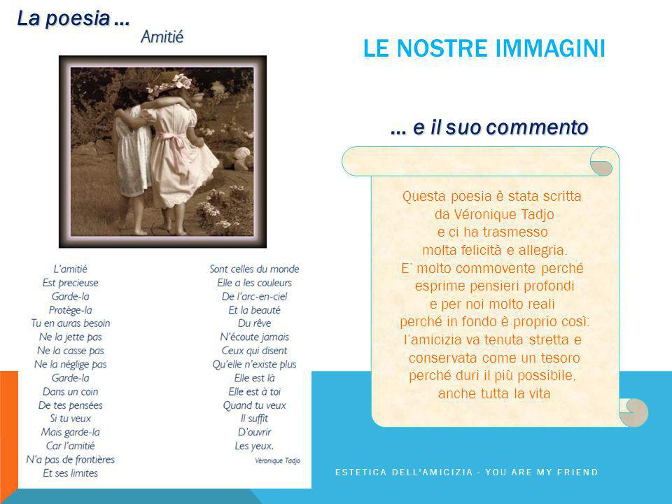 LE NOSTRE IMMAGINI ESTETICA DELL'AMICIZIA - YOU ARE MY FRIEND La poesia … … e il suo commento Questa poesia è stata scritta da Véronique Tadjo e ci ha