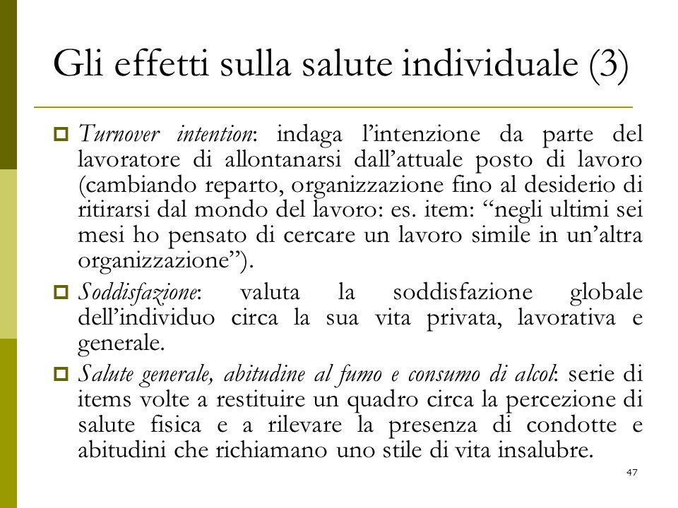 Gli effetti sulla salute individuale (3)  Turnover intention: indaga l'intenzione da parte del lavoratore di allontanarsi dall'attuale posto di lavoro (cambiando reparto, organizzazione fino al desiderio di ritirarsi dal mondo del lavoro: es.