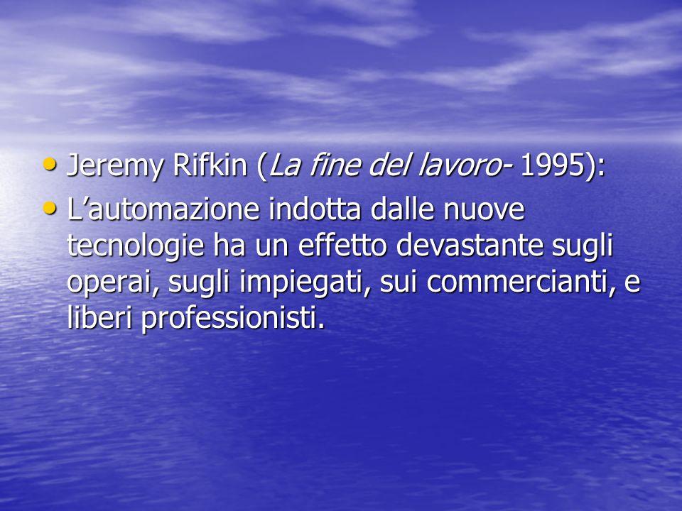 Jeremy Rifkin (La fine del lavoro- 1995): Jeremy Rifkin (La fine del lavoro- 1995): L'automazione indotta dalle nuove tecnologie ha un effetto devasta